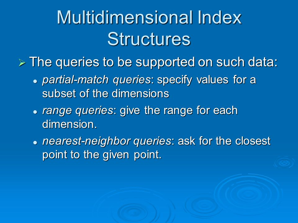 Multidimensional Index Structures The queries to be supported on such data: The queries to be supported on such data: partial-match queries: specify values for a subset of the dimensions partial-match queries: specify values for a subset of the dimensions range queries: give the range for each dimension.