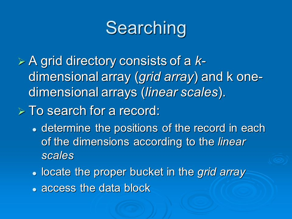 Searching A grid directory consists of a k- dimensional array (grid array) and k one- dimensional arrays (linear scales).