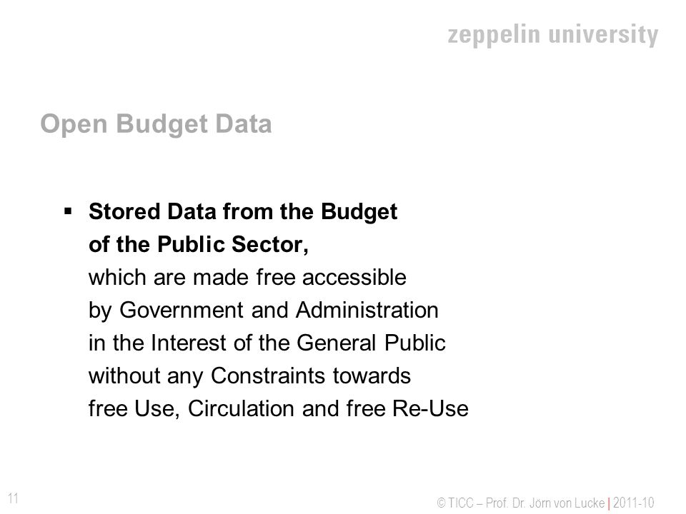 © TICC – Prof. Dr. Jörn von Lucke | 2011-10 Open Budget Data Stored Data from the Budget of the Public Sector, which are made free accessible by Gover