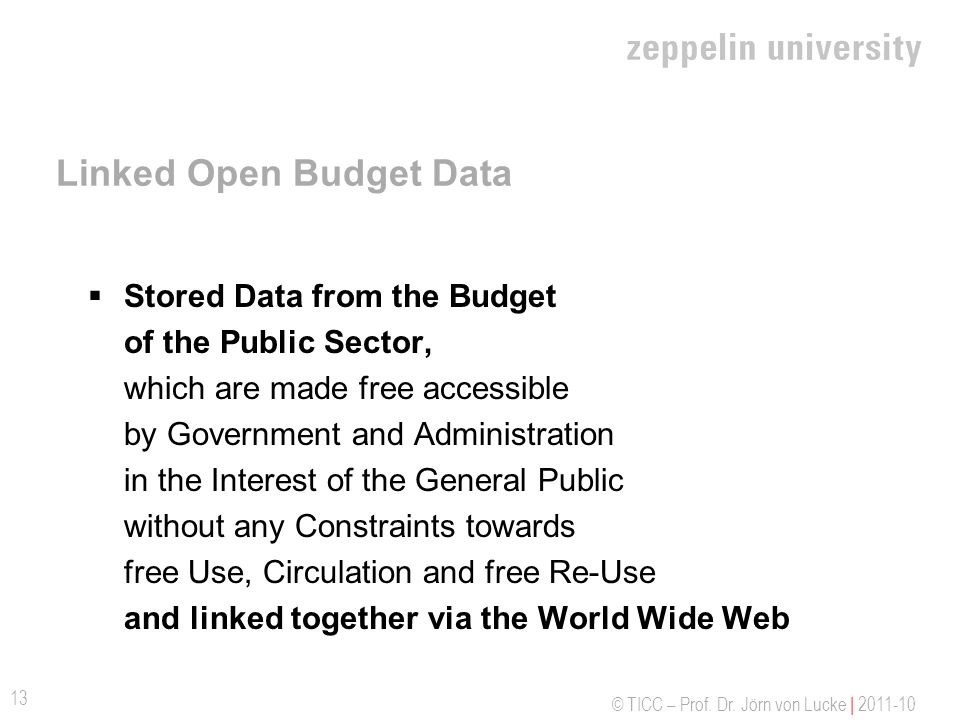 © TICC – Prof. Dr. Jörn von Lucke | 2011-10 Linked Open Budget Data Stored Data from the Budget of the Public Sector, which are made free accessible b