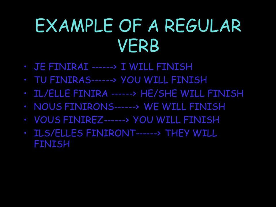 EXAMPLE OF A REGULAR VERB JE FINIRAI ------> I WILL FINISH TU FINIRAS------> YOU WILL FINISH IL/ELLE FINIRA ------> HE/SHE WILL FINISH NOUS FINIRONS------> WE WILL FINISH VOUS FINIREZ------> YOU WILL FINISH ILS/ELLES FINIRONT------> THEY WILL FINISH