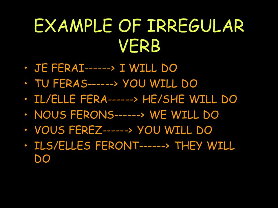 EXAMPLE OF IRREGULAR VERB JE FERAI------> I WILL DO TU FERAS------> YOU WILL DO IL/ELLE FERA------> HE/SHE WILL DO NOUS FERONS------> WE WILL DO VOUS FEREZ------> YOU WILL DO ILS/ELLES FERONT------> THEY WILL DO