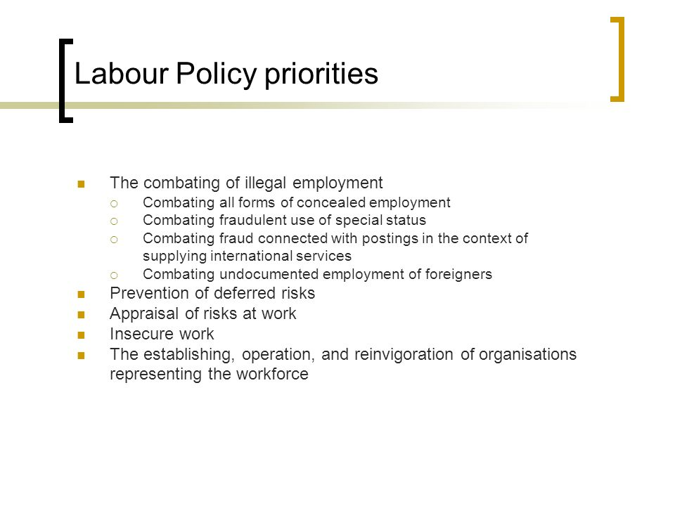 Labour Policy priorities The combating of illegal employment Combating all forms of concealed employment Combating fraudulent use of special status Combating fraud connected with postings in the context of supplying international services Combating undocumented employment of foreigners Prevention of deferred risks Appraisal of risks at work Insecure work The establishing, operation, and reinvigoration of organisations representing the workforce