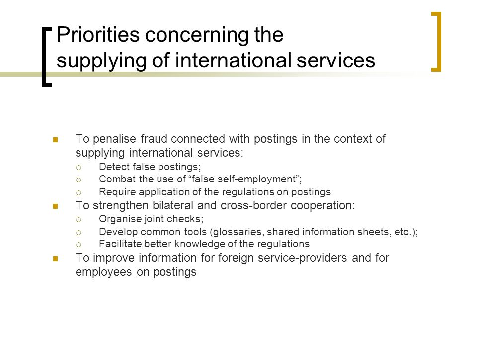 Priorities concerning the supplying of international services To penalise fraud connected with postings in the context of supplying international services: Detect false postings; Combat the use of false self-employment; Require application of the regulations on postings To strengthen bilateral and cross-border cooperation: Organise joint checks; Develop common tools (glossaries, shared information sheets, etc.); Facilitate better knowledge of the regulations To improve information for foreign service-providers and for employees on postings