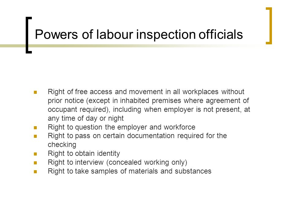Powers of labour inspection officials Right of free access and movement in all workplaces without prior notice (except in inhabited premises where agreement of occupant required), including when employer is not present, at any time of day or night Right to question the employer and workforce Right to pass on certain documentation required for the checking Right to obtain identity Right to interview (concealed working only) Right to take samples of materials and substances