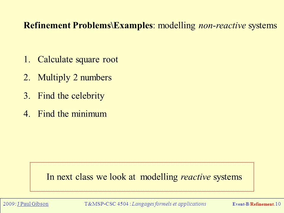 2009: J Paul GibsonT&MSP-CSC 4504 : Langages formels et applications Event-B/Refinement.10 Refinement Problems\Examples: modelling non-reactive systems 1.Calculate square root 2.Multiply 2 numbers 3.Find the celebrity 4.Find the minimum In next class we look at modelling reactive systems