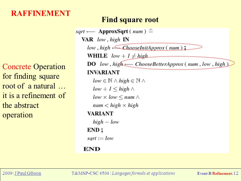 2009: J Paul GibsonT&MSP-CSC 4504 : Langages formels et applications Event-B/Refinement.12 RAFFINEMENT Concrete Operation for finding square root of a natural … it is a refinement of the abstract operation Find square root