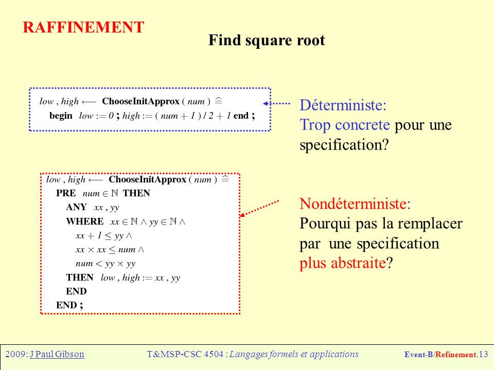 2009: J Paul GibsonT&MSP-CSC 4504 : Langages formels et applications Event-B/Refinement.13 RAFFINEMENT Déterministe: Trop concrete pour une specification.