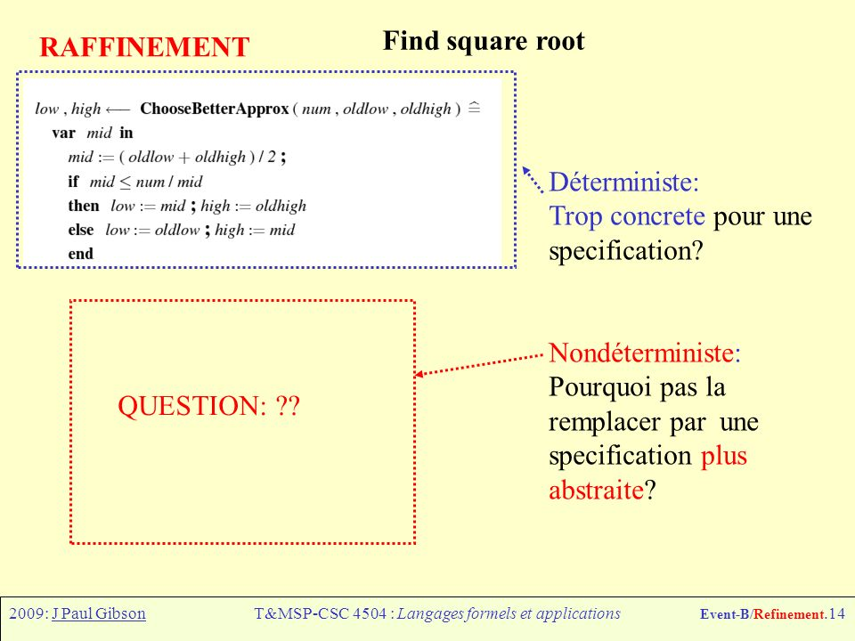 2009: J Paul GibsonT&MSP-CSC 4504 : Langages formels et applications Event-B/Refinement.14 RAFFINEMENT Find square root Déterministe: Trop concrete pour une specification.