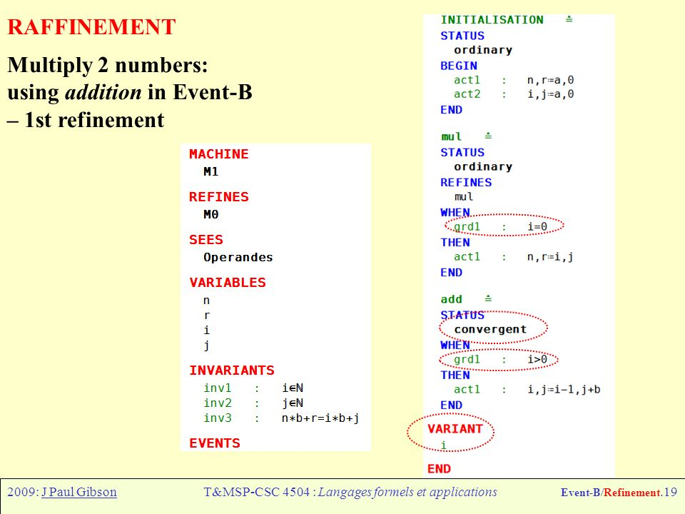 2009: J Paul GibsonT&MSP-CSC 4504 : Langages formels et applications Event-B/Refinement.19 RAFFINEMENT Multiply 2 numbers: using addition in Event-B – 1st refinement