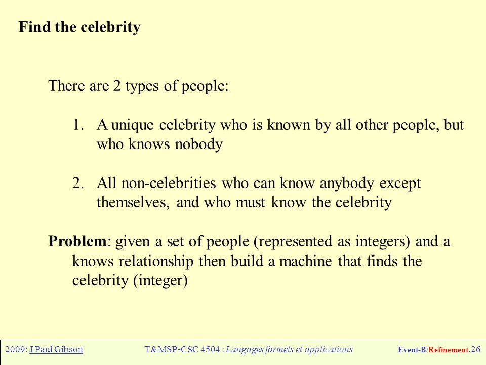 2009: J Paul GibsonT&MSP-CSC 4504 : Langages formels et applications Event-B/Refinement.26 Find the celebrity There are 2 types of people: 1.A unique celebrity who is known by all other people, but who knows nobody 2.All non-celebrities who can know anybody except themselves, and who must know the celebrity Problem: given a set of people (represented as integers) and a knows relationship then build a machine that finds the celebrity (integer)