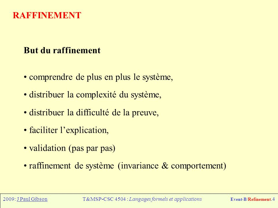 2009: J Paul GibsonT&MSP-CSC 4504 : Langages formels et applications Event-B/Refinement.4 RAFFINEMENT But du raffinement comprendre de plus en plus le système, distribuer la complexité du système, distribuer la difficulté de la preuve, faciliter lexplication, validation (pas par pas) raffinement de système (invariance & comportement)