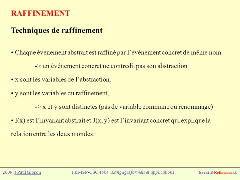 2009: J Paul GibsonT&MSP-CSC 4504 : Langages formels et applications Event-B/Refinement.6 RAFFINEMENT Techniques de raffinement Chaque événement abstr