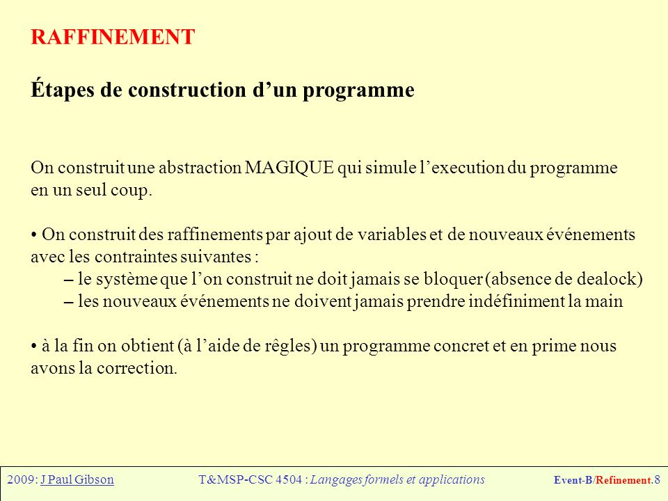 2009: J Paul GibsonT&MSP-CSC 4504 : Langages formels et applications Event-B/Refinement.8 RAFFINEMENT Étapes de construction dun programme On construit une abstraction MAGIQUE qui simule lexecution du programme en un seul coup.