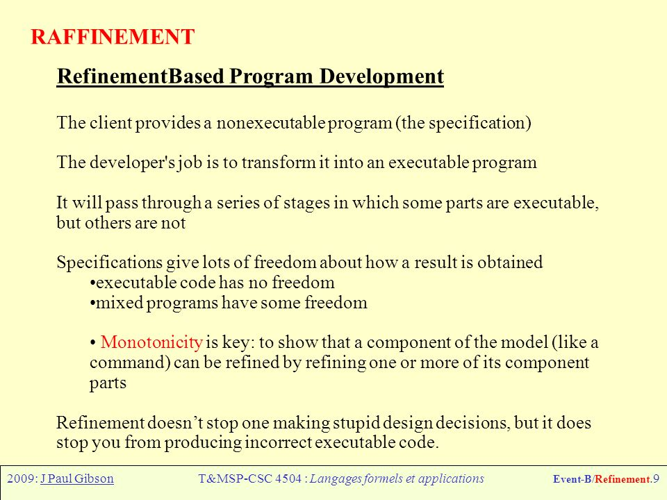 2009: J Paul GibsonT&MSP-CSC 4504 : Langages formels et applications Event-B/Refinement.9 RAFFINEMENT Refinement­Based Program Development The client provides a non­executable program (the specification) The developer s job is to transform it into an executable program It will pass through a series of stages in which some parts are executable, but others are not Specifications give lots of freedom about how a result is obtained executable code has no freedom mixed programs have some freedom Monotonicity is key: to show that a component of the model (like a command) can be refined by refining one or more of its component parts Refinement doesnt stop one making stupid design decisions, but it does stop you from producing incorrect executable code.