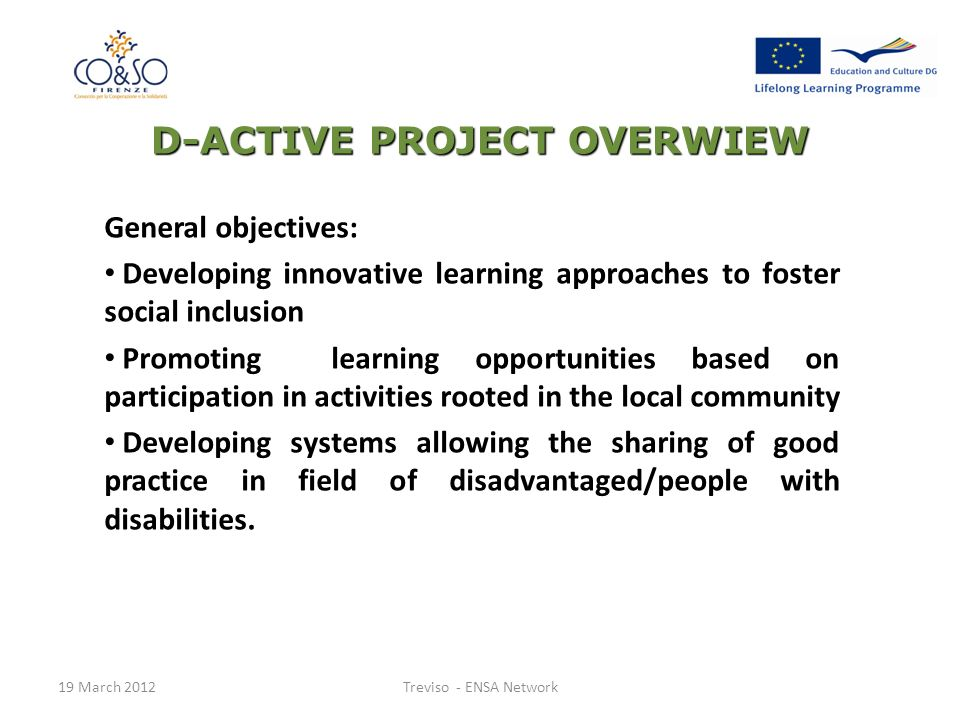 General objectives: Developing innovative learning approaches to foster social inclusion Promoting learning opportunities based on participation in activities rooted in the local community Developing systems allowing the sharing of good practice in field of disadvantaged/people with disabilities.