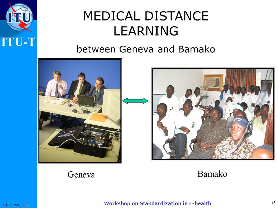 ITU-T 18 23-25 May 2003 Workshop on Standardization in E-health Geneva Bamako MEDICAL DISTANCE LEARNING between Geneva and Bamako