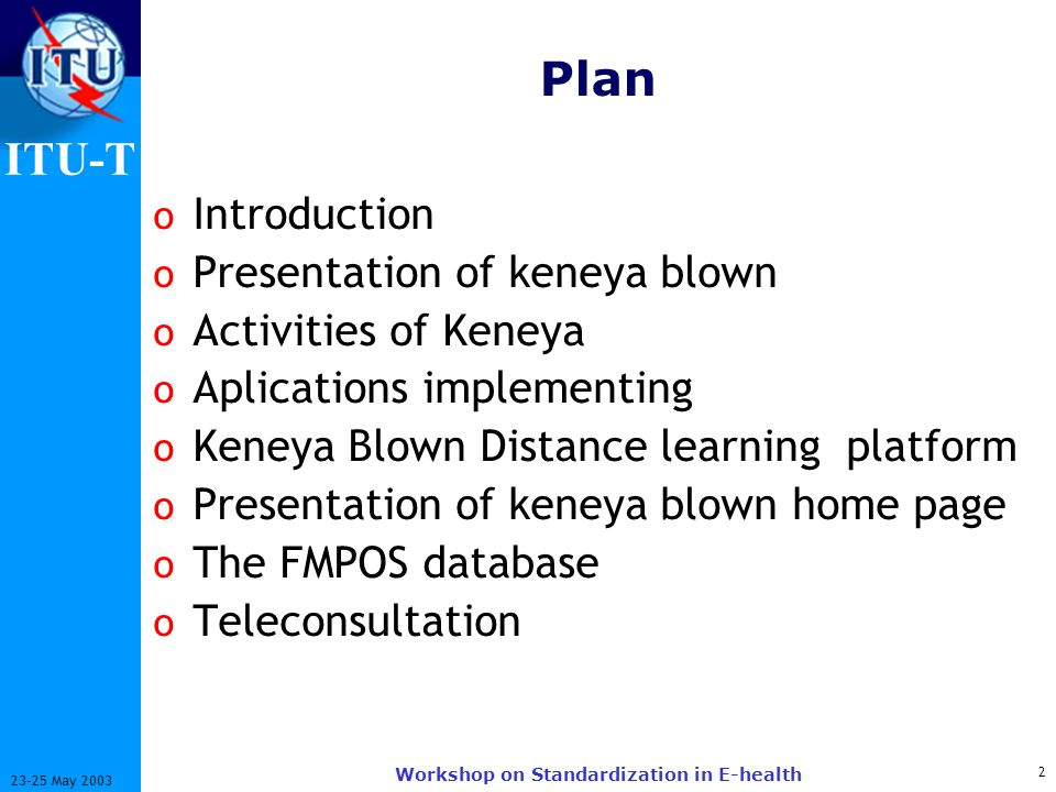 ITU-T 2 23-25 May 2003 Workshop on Standardization in E-health Plan o Introduction o Presentation of keneya blown o Activities of Keneya o Aplications implementing o Keneya Blown Distance learning platform o Presentation of keneya blown home page o The FMPOS database o Teleconsultation