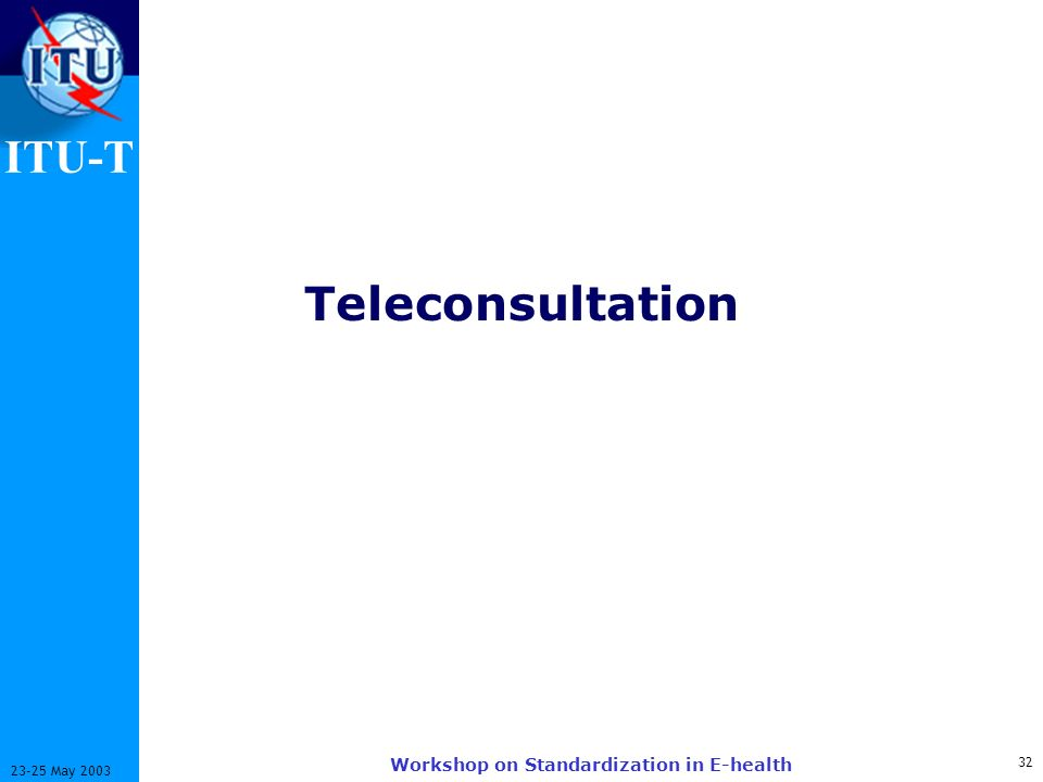 ITU-T 32 23-25 May 2003 Workshop on Standardization in E-health Teleconsultation
