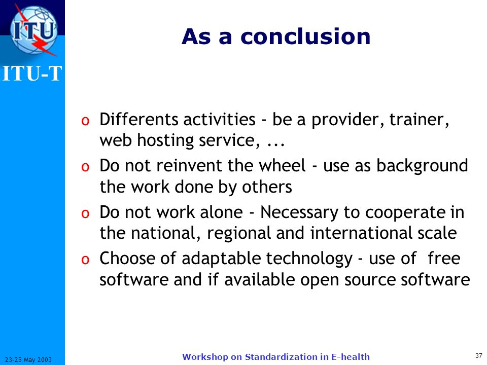 ITU-T 37 23-25 May 2003 Workshop on Standardization in E-health As a conclusion o Differents activities - be a provider, trainer, web hosting service,...