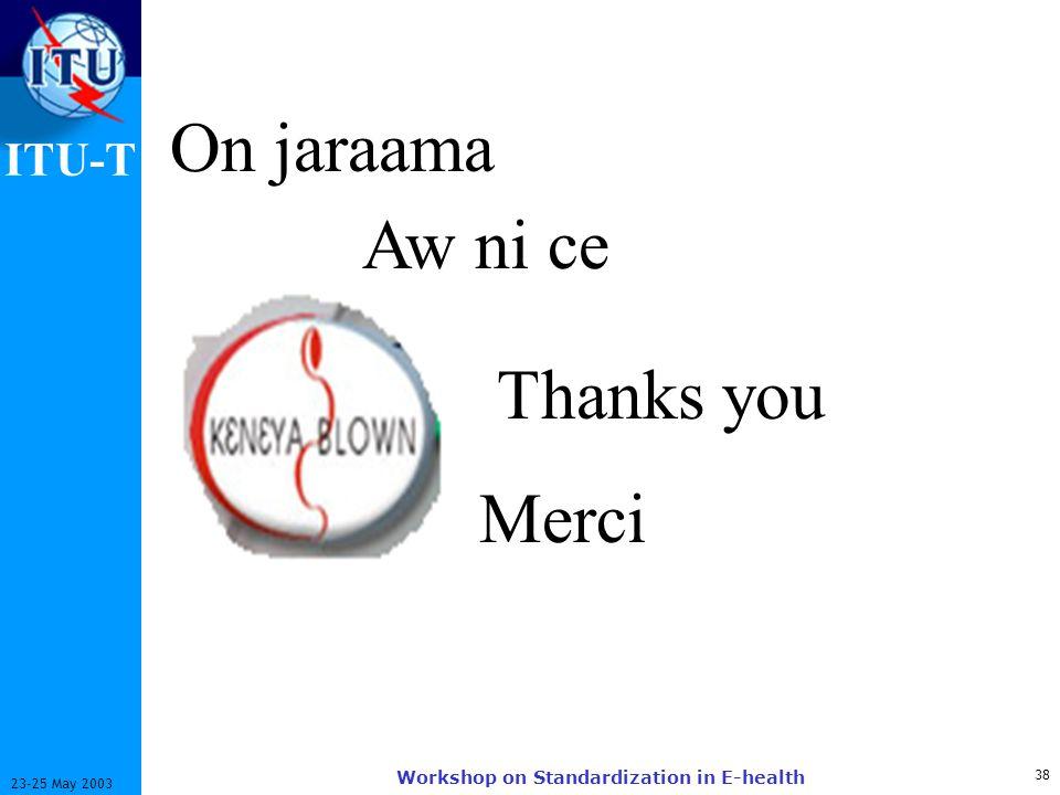 ITU-T 38 23-25 May 2003 Workshop on Standardization in E-health Aw ni ce On jaraama Thanks you Merci