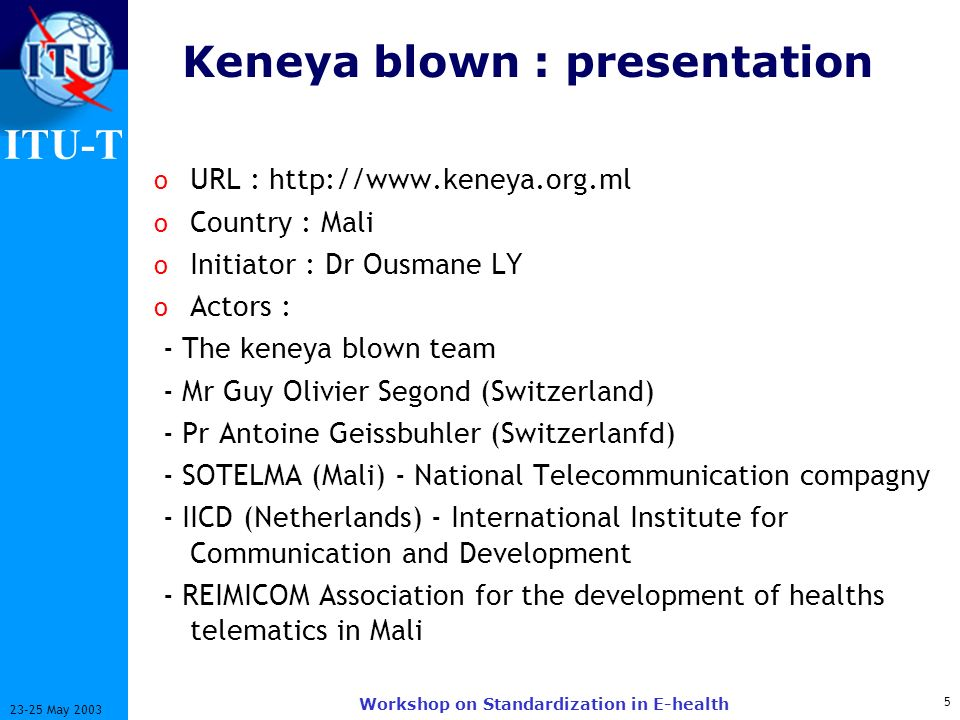 ITU-T 5 23-25 May 2003 Workshop on Standardization in E-health Keneya blown : presentation o URL : http://www.keneya.org.ml o Country : Mali o Initiator : Dr Ousmane LY o Actors : - The keneya blown team - Mr Guy Olivier Segond (Switzerland) - Pr Antoine Geissbuhler (Switzerlanfd) - SOTELMA (Mali) - National Telecommunication compagny - IICD (Netherlands) - International Institute for Communication and Development - REIMICOM Association for the development of healths telematics in Mali