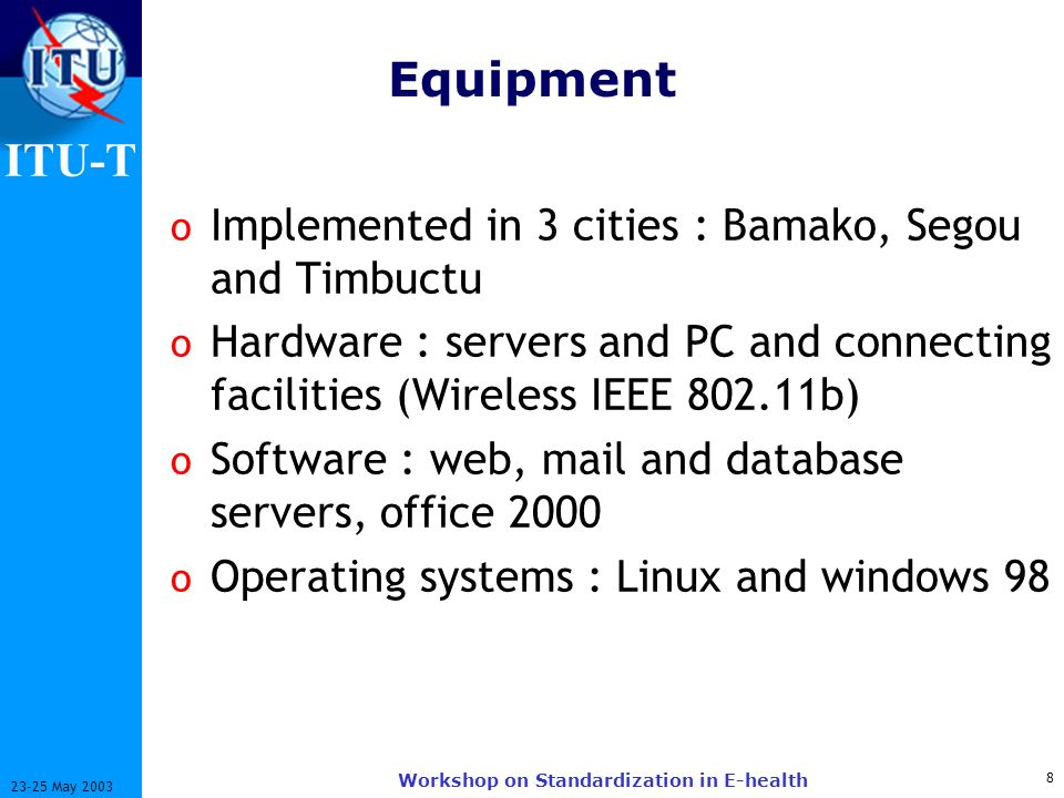 ITU-T 8 23-25 May 2003 Workshop on Standardization in E-health Equipment o Implemented in 3 cities : Bamako, Segou and Timbuctu o Hardware : servers and PC and connecting facilities (Wireless IEEE 802.11b) o Software : web, mail and database servers, office 2000 o Operating systems : Linux and windows 98