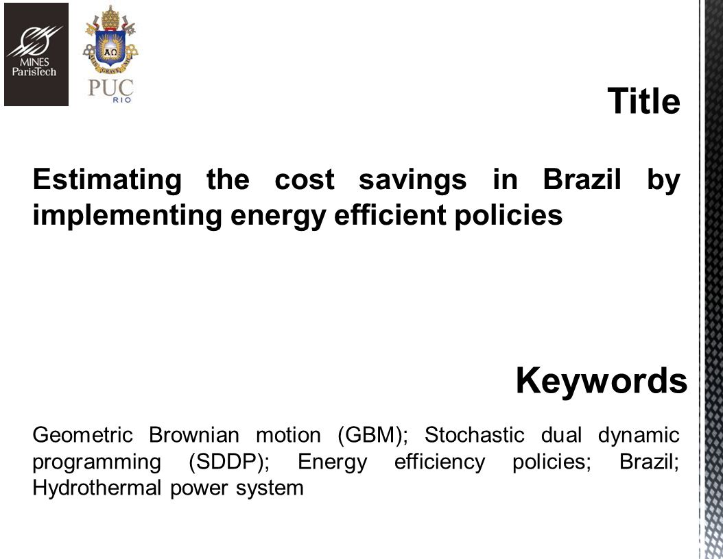 Estimating the cost savings in Brazil by implementing energy efficient policies Keywords Geometric Brownian motion (GBM); Stochastic dual dynamic programming (SDDP); Energy efficiency policies; Brazil; Hydrothermal power system