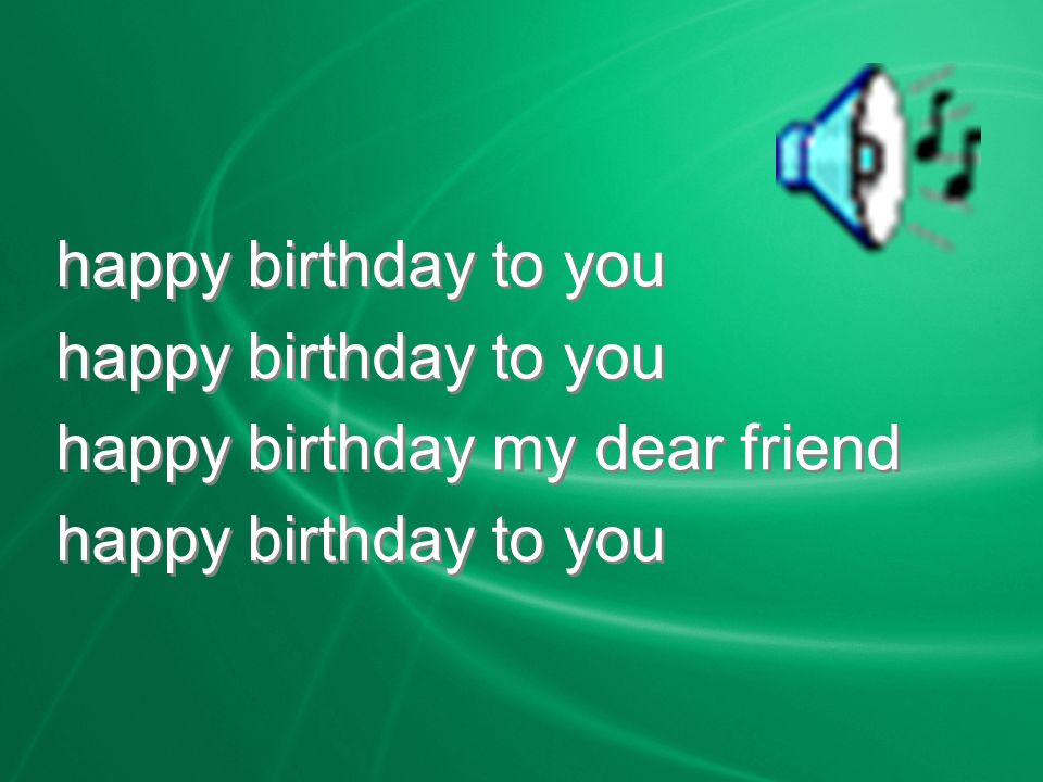 happy birthday to you happy birthday my dear friend happy birthday to you happy birthday my dear friend happy birthday to you