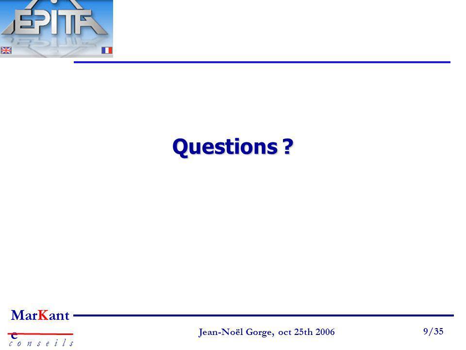 Page 9 Jean-Noël Gorge 3 mai 1999 9/58 MarKant e c o n s e i l s Jean-Noël Gorge, oct 25th 2006 9/35 Questions ?