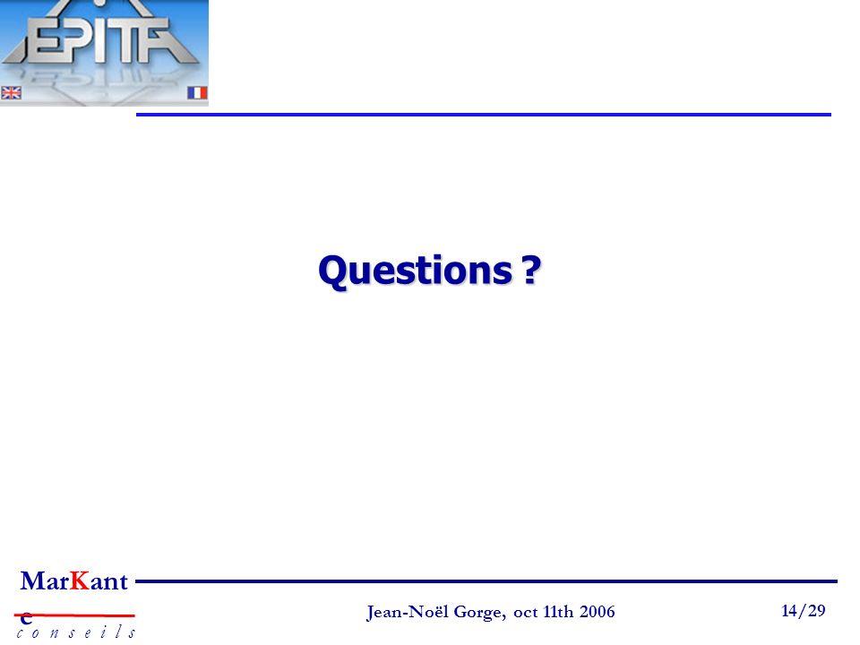 Page 14 Jean-Noël Gorge 3 mai 1999 14/58 MarKant e c o n s e i l s Jean-Noël Gorge, oct 11th 2006 14/29 Questions ?