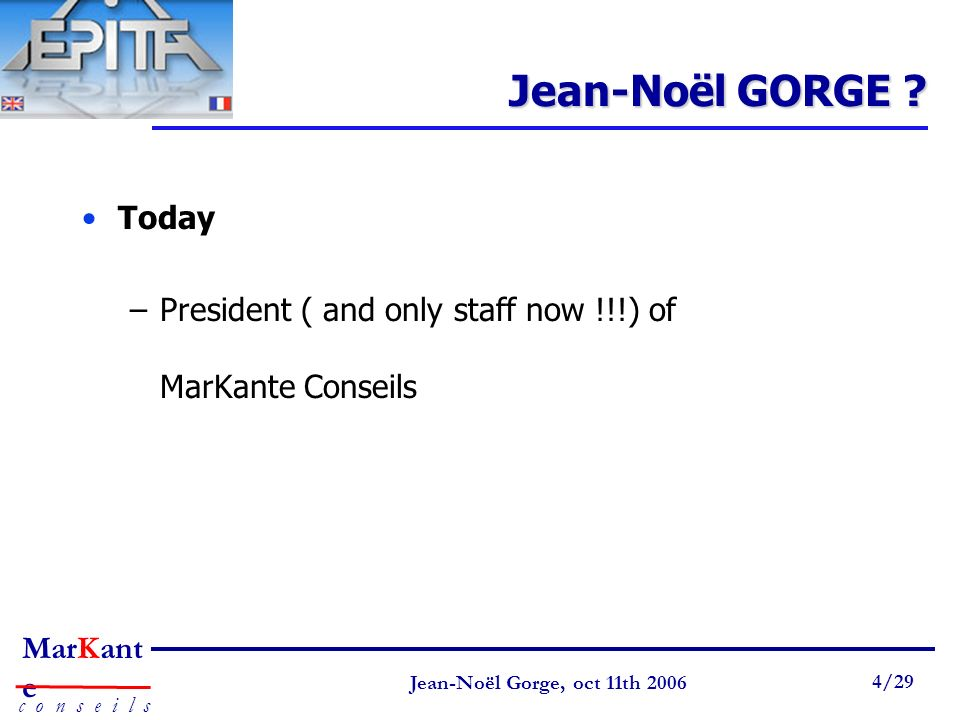 Page 4 Jean-Noël Gorge 3 mai 1999 4/58 MarKant e c o n s e i l s Jean-Noël Gorge, oct 11th 2006 4/29 Jean-Noël GORGE ? Today –President ( and only sta