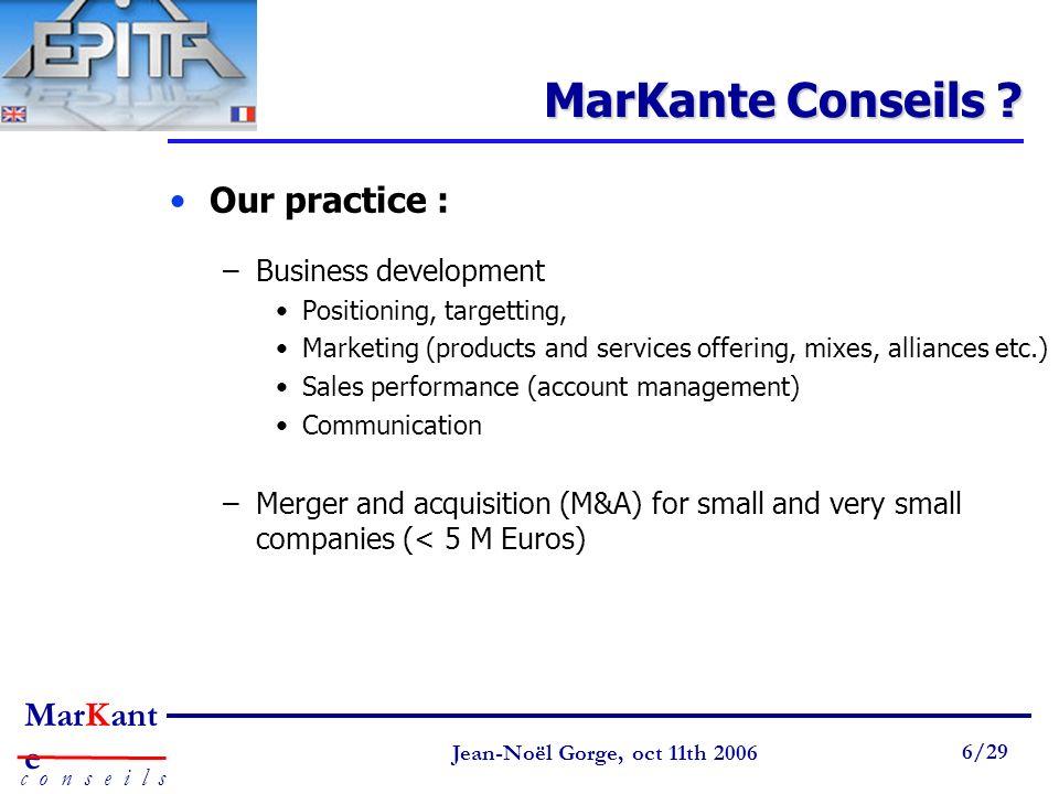 Page 6 Jean-Noël Gorge 3 mai 1999 6/58 MarKant e c o n s e i l s Jean-Noël Gorge, oct 11th 2006 6/29 MarKante Conseils ? Our practice : –Business deve
