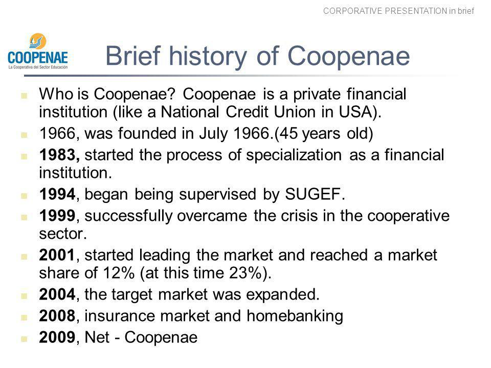 CORPORATIVE PRESENTATION in brief Brief history of Coopenae Who is Coopenae? Coopenae is a private financial institution (like a National Credit Union