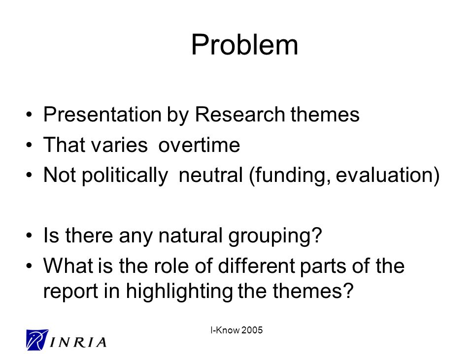 I-Know 2005 Problem Presentation by Research themes That varies overtime Not politically neutral (funding, evaluation) Is there any natural grouping?