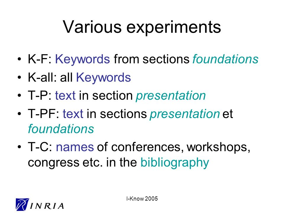 I-Know 2005 Various experiments K-F: Keywords from sections foundations K-all: all Keywords T-P: text in section presentation T-PF: text in sections presentation et foundations T-C: names of conferences, workshops, congress etc.