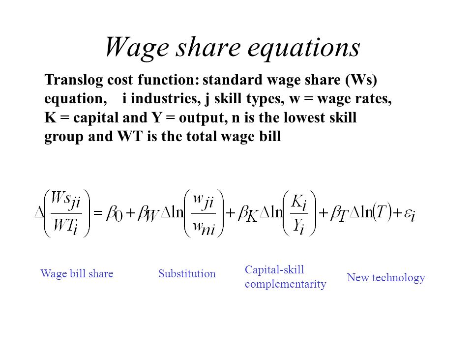 Wage share equations Translog cost function: standard wage share (Ws) equation, i industries, j skill types, w = wage rates, K = capital and Y = output, n is the lowest skill group and WT is the total wage bill Wage bill shareSubstitution Capital-skill complementarity New technology