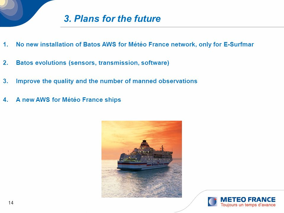 14 3. Plans for the future 1.No new installation of Batos AWS for Météo France network, only for E-Surfmar 2.Batos evolutions (sensors, transmission,