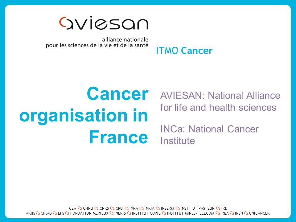 CEACHRUCNRSCPUINRAINRIAINSERMINSTITUT PASTEURIRD ARIISEFSINERISINSTITUT CURIEINSTITUT MINES-TELECOMUNICANCERIRBAIRSNCIRADFONDATION MERIEUX Overview of Cancer research in France 800 research teams- 6000 researchers, MDs, Technicians and administrative staff 85 universities, 26 medical schools- 10 Institutions of which Inserm-CNRS … One single desk: AVIESAN Cancer National Cancer Institute – INCa: project funding A common strategy and a national cancer plan (2009-2014), dedicated budget : 2,5 billion euros including 500 millions for research 2