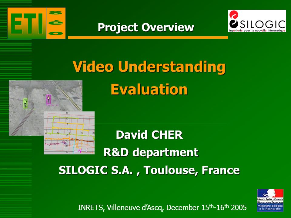 INRETS, Villeneuve dAscq, December 15 th -16 th 2005 Project Overview Video Understanding Evaluation David CHER R&D department R&D department SILOGIC S.A., Toulouse, France