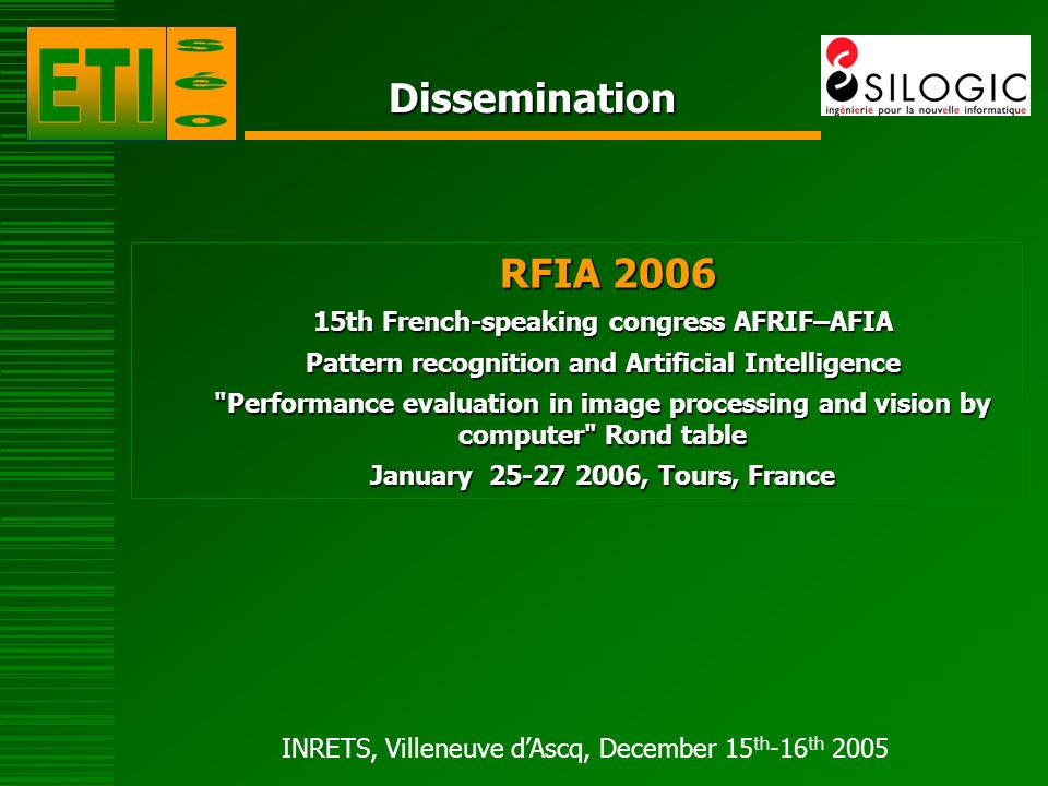 INRETS, Villeneuve dAscq, December 15 th -16 th 2005 Dissemination RFIA 2006 RFIA th French-speaking congress AFRIF–AFIA Pattern recognition and Artificial Intelligence Performance evaluation in image processing and vision by computer Rond table January , Tours, France