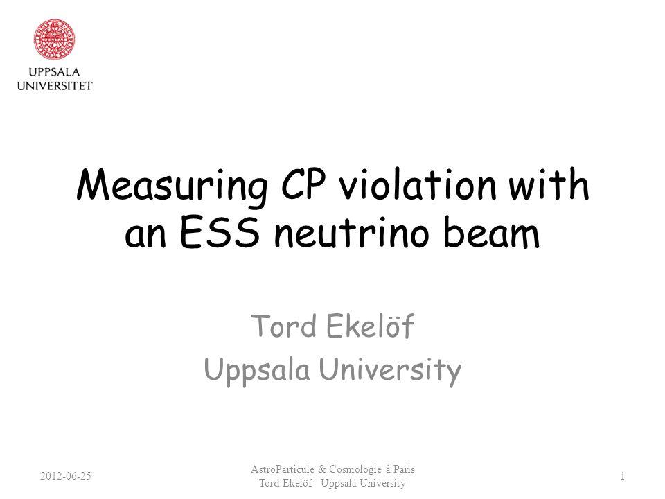 Measuring CP violation with an ESS neutrino beam Tord Ekelöf Uppsala University 2012-06-25 AstroParticule & Cosmologie à Paris Tord Ekelöf Uppsala Uni