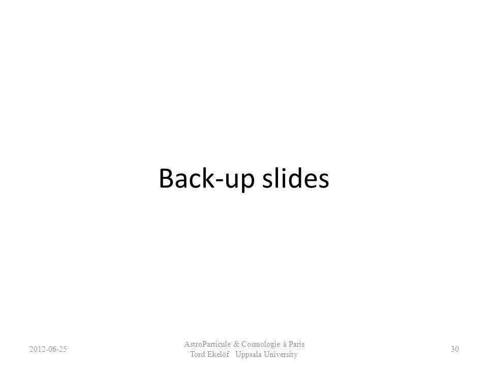 Back-up slides 2012-06-25 AstroParticule & Cosmologie à Paris Tord Ekelöf Uppsala University 30