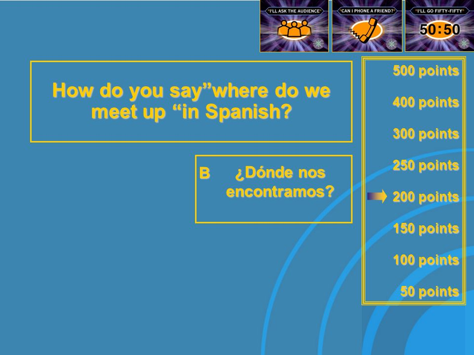 500 points 400 points 300 points 250 points 200 points 150 points 100 points 50 points How do you say where do we meet upin Spanish.
