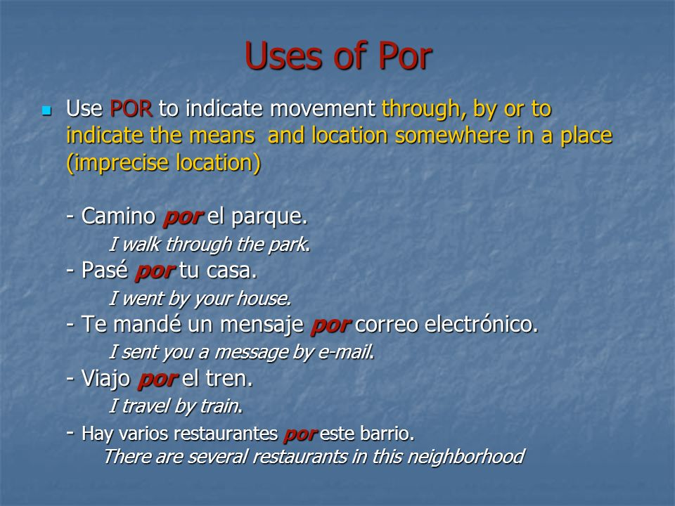 Uses of Por Use POR to indicate movement through, by or to indicate the means and location somewhere in a place (imprecise location) - Camino por el parque.