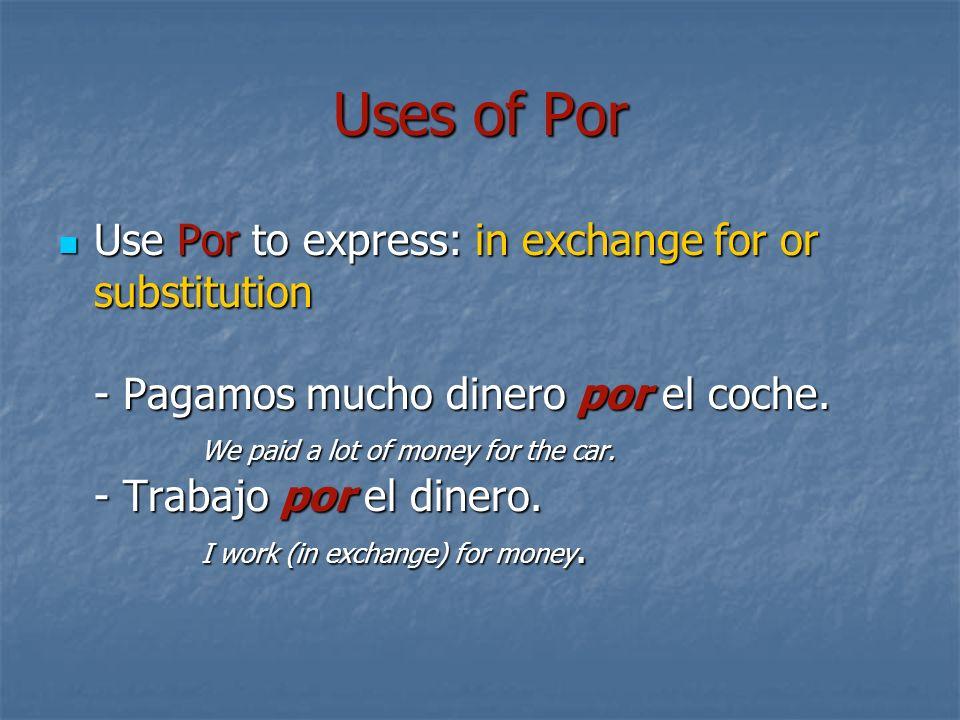 Uses of Por Use Por to express: in exchange for or substitution - Pagamos mucho dinero por el coche. We paid a lot of money for the car. - Trabajo por
