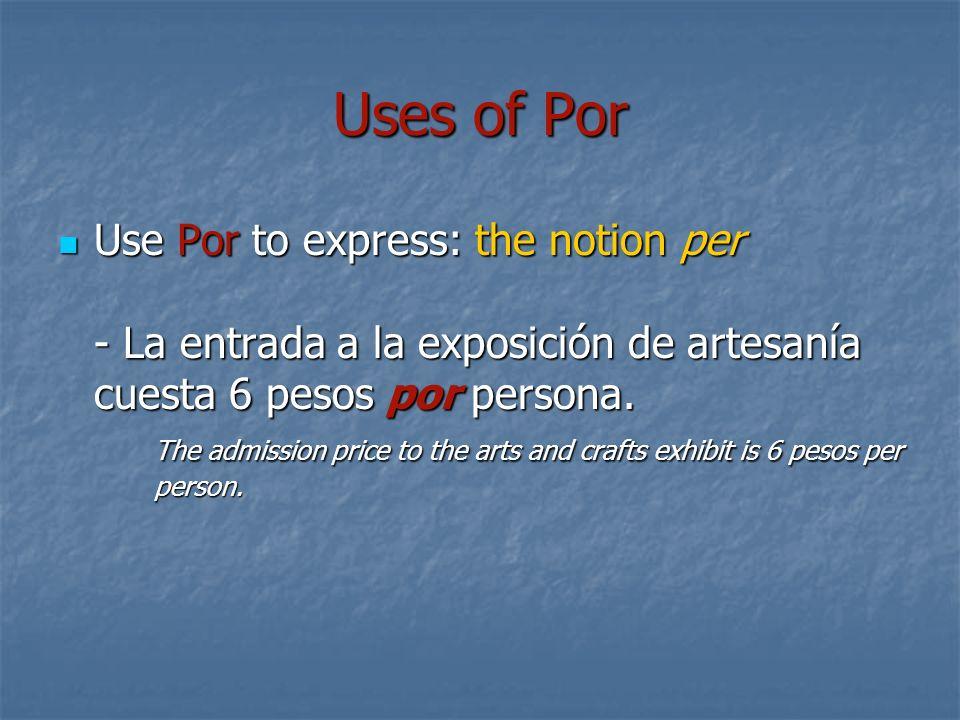 Uses of Por Use Por to express: the notion per - La entrada a la exposición de artesanía cuesta 6 pesos por persona. The admission price to the arts a