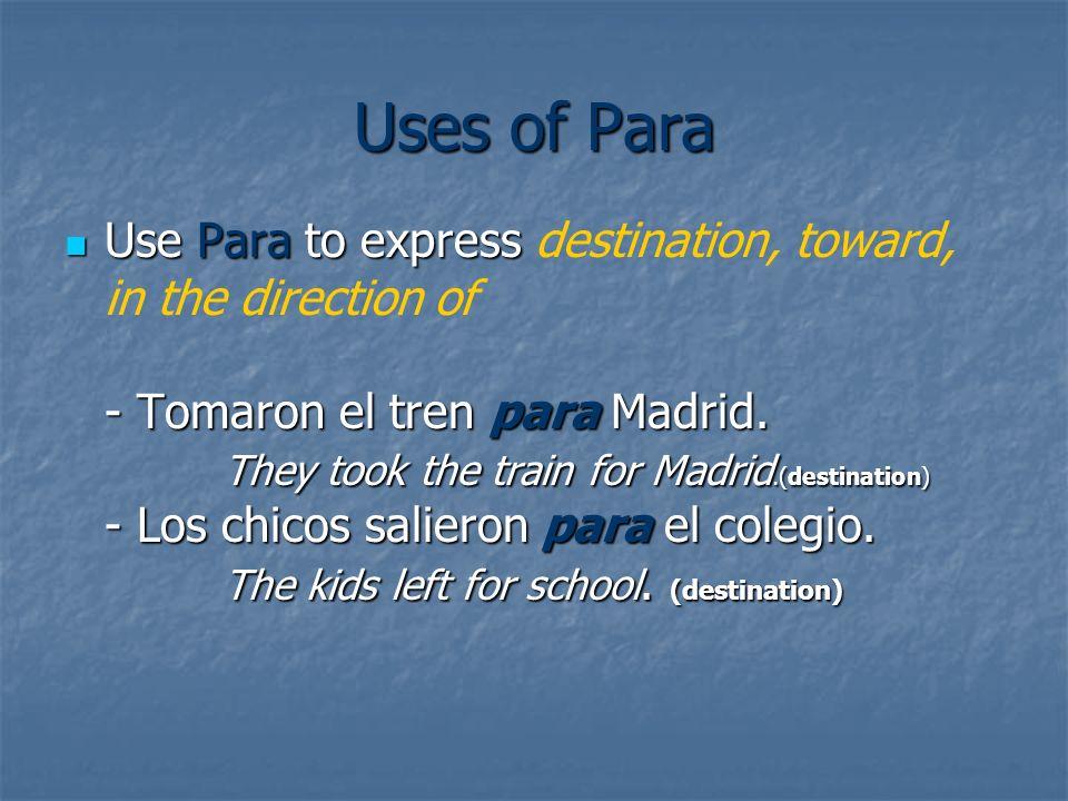 Uses of Para Use Para to express - Tomaron el tren para Madrid. They took the train for Madrid.(destination) - Los chicos salieron para el colegio. Th