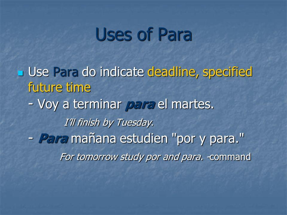 Uses of Para Use Para do indicate deadline, specified future time - Voy a terminar para el martes. Ill finish by Tuesday. - Para mañana estudien