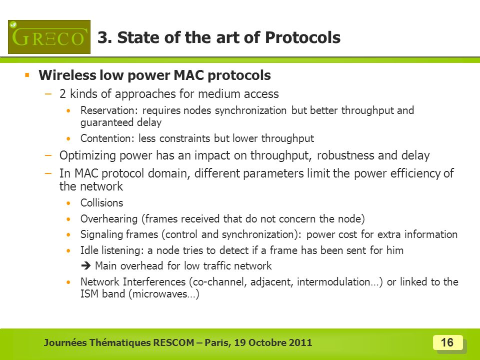 16 Wireless low power MAC protocols –2 kinds of approaches for medium access Reservation: requires nodes synchronization but better throughput and gua